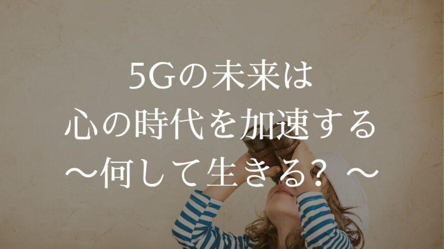 5Gの未来は心の時代を加速する:何して生きる?