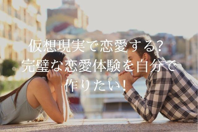 仮想現実で恋愛する?完璧な恋愛体験を自分で作りたい!