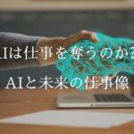 AIは仕事を奪うのか?AIと未来の仕事像
